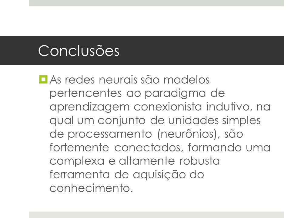 Conclusões  As redes neurais são modelos pertencentes ao paradigma de aprendizagem conexionista indutivo, na qual um conjunto de unidades simples de