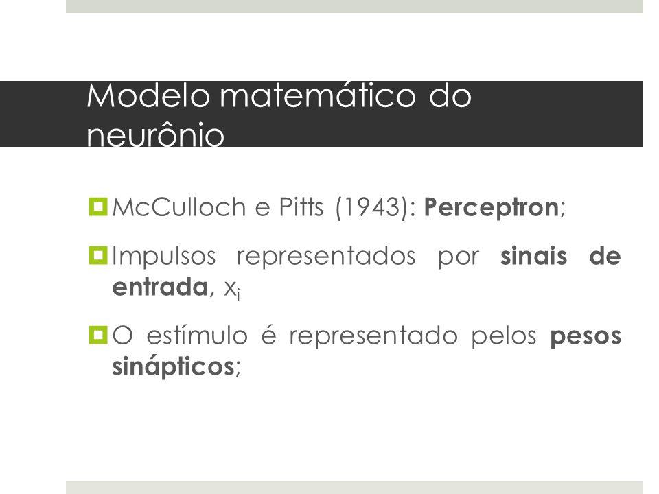 Modelo matemático do neurônio  McCulloch e Pitts (1943): Perceptron ;  Impulsos representados por sinais de entrada, x i  O estímulo é representado