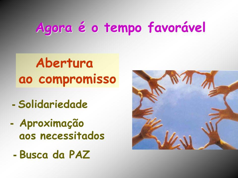 Abertura ao compromisso - Solidariedade - Aproximação aos necessitados - Busca da PAZ Agora é o tempo favorável