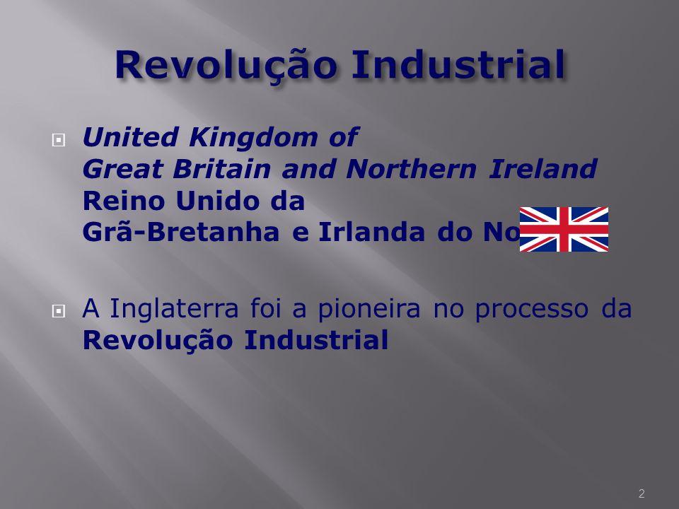  United Kingdom of Great Britain and Northern Ireland Reino Unido da Grã-Bretanha e Irlanda do Norte  A Inglaterra foi a pioneira no processo da Revolução Industrial 2