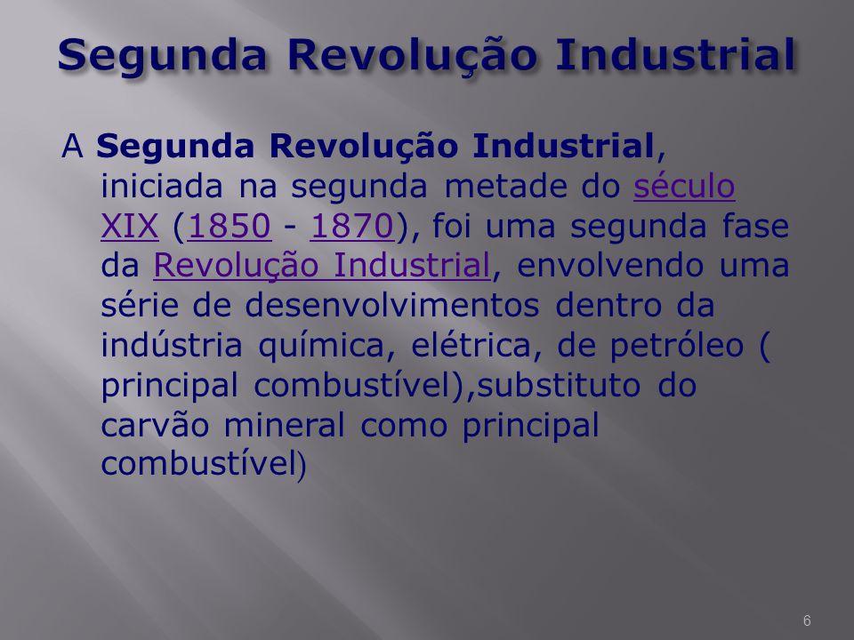 A Segunda Revolução Industrial, iniciada na segunda metade do século XIX (1850 - 1870), foi uma segunda fase da Revolução Industrial, envolvendo uma série de desenvolvimentos dentro da indústria química, elétrica, de petróleo ( principal combustível),substituto do carvão mineral como principal combustível )século XIX18501870Revolução Industrial 6