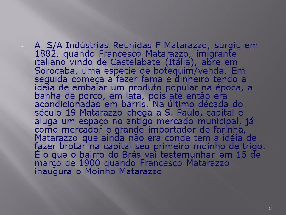 • A S/A Indústrias Reunidas F Matarazzo, surgiu em 1882, quando Francesco Matarazzo, imigrante italiano vindo de Castelabate (Itália), abre em Sorocaba, uma espécie de botequim/venda.