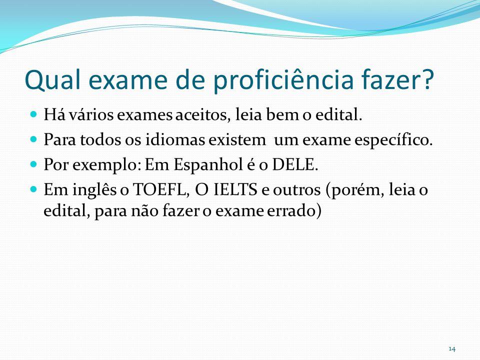 Qual exame de proficiência fazer?  Há vários exames aceitos, leia bem o edital.  Para todos os idiomas existem um exame específico.  Por exemplo: E
