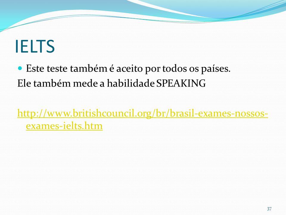 IELTS  Este teste também é aceito por todos os países. Ele também mede a habilidade SPEAKING http://www.britishcouncil.org/br/brasil-exames-nossos- e