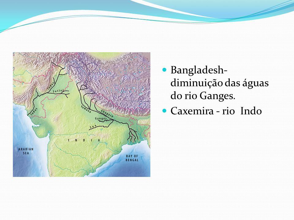 Bangladesh- diminuição das águas do rio Ganges.  Caxemira - rio Indo