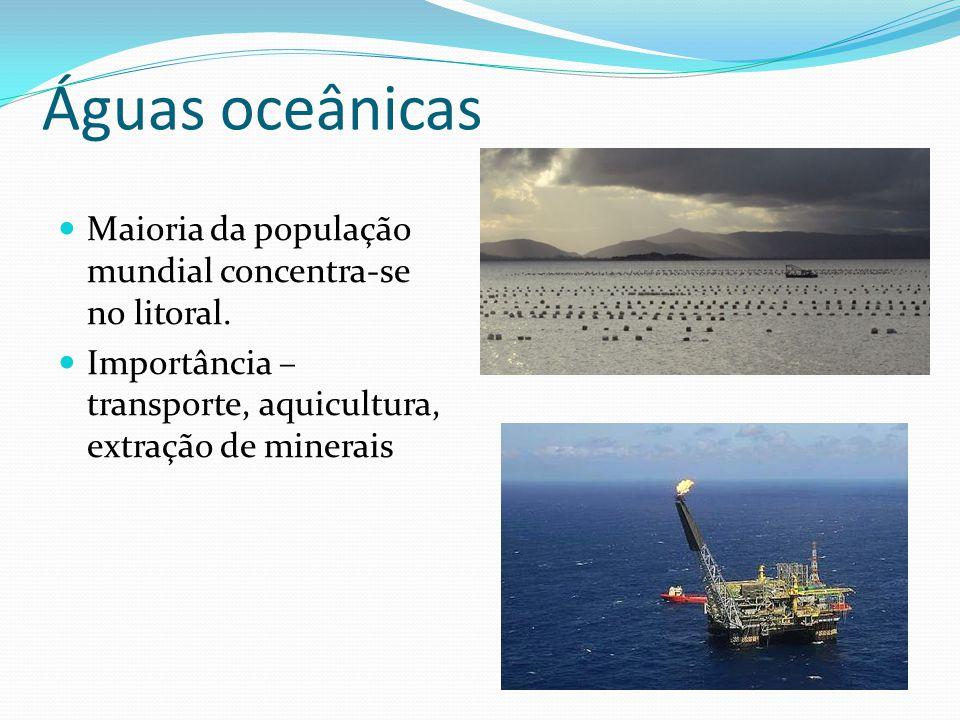 Águas oceânicas  Maioria da população mundial concentra-se no litoral.  Importância – transporte, aquicultura, extração de minerais