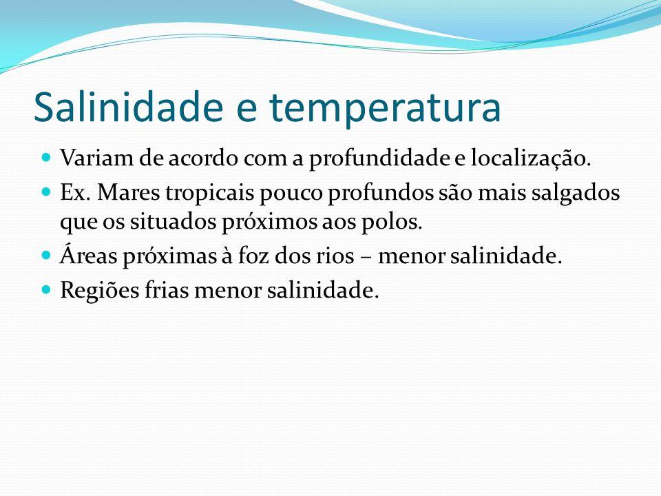 Salinidade e temperatura  Variam de acordo com a profundidade e localização.  Ex. Mares tropicais pouco profundos são mais salgados que os situados