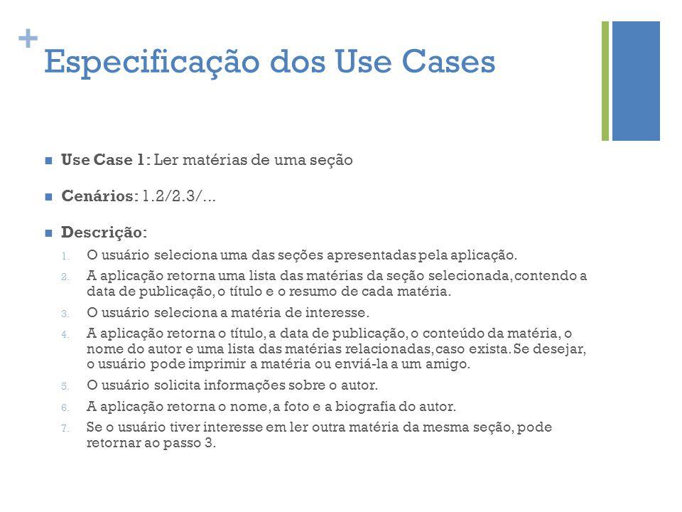 + Especificação dos Use Cases  Use Case 1: Ler matérias de uma seção  Cenários: 1.2/2.3/...  Descrição: 1. O usuário seleciona uma das seções apres
