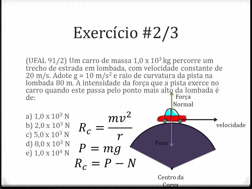 Exercício #2/3 (UFAL 91/2) Um carro de massa 1,0 x 10 3 kg percorre um trecho de estrada em lombada, com velocidade constante de 20 m/s. Adote g = 10