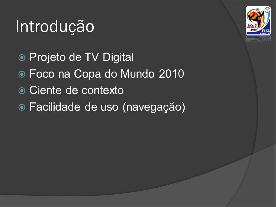 Introdução  Projeto de TV Digital  Foco na Copa do Mundo 2010  Ciente de contexto  Facilidade de uso (navegação)