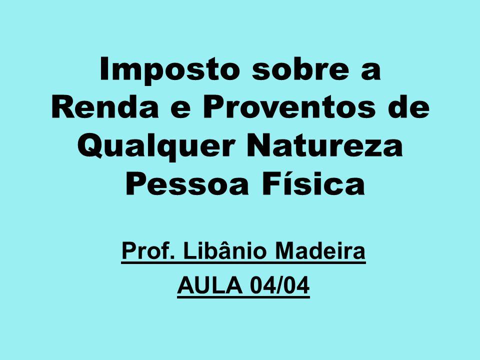 Imposto sobre a Renda e Proventos de Qualquer Natureza Pessoa Física Prof. Libânio Madeira AULA 04/04