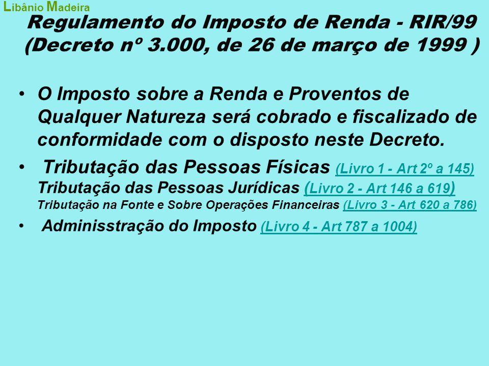 Regulamento do Imposto de Renda - RIR/99 (Decreto nº 3.000, de 26 de março de 1999 ) •O Imposto sobre a Renda e Proventos de Qualquer Natureza será co
