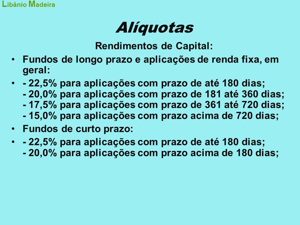 Alíquotas Rendimentos de Capital: •Fundos de longo prazo e aplicações de renda fixa, em geral: •- 22,5% para aplicações com prazo de até 180 dias; - 2