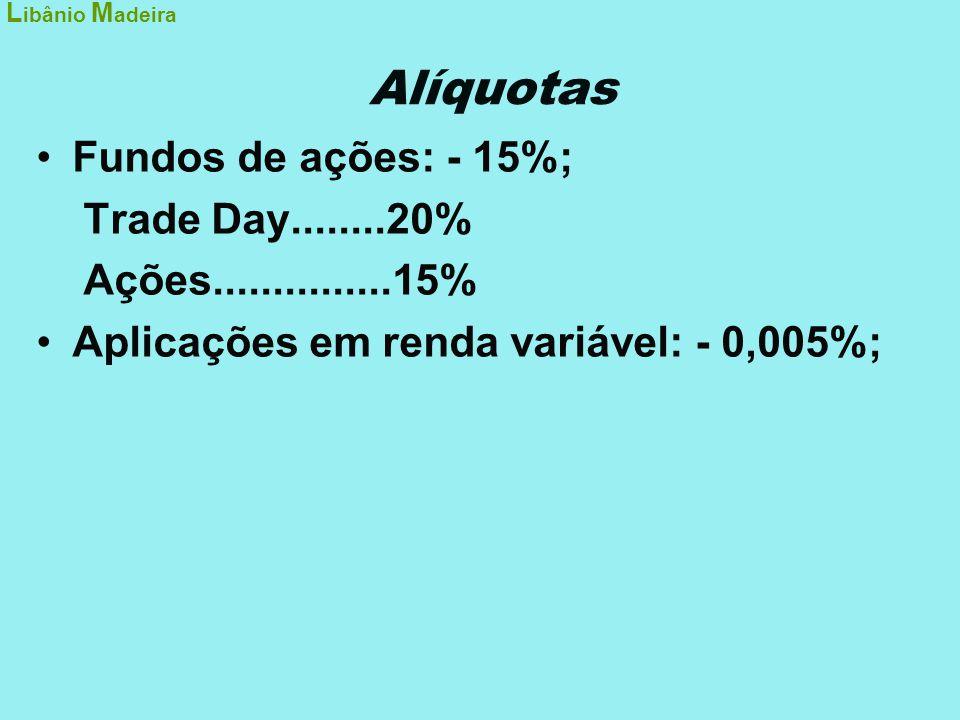 Alíquotas •Fundos de ações: - 15%; Trade Day........20% Ações...............15% •Aplicações em renda variável: - 0,005%; L ibânio M adeira