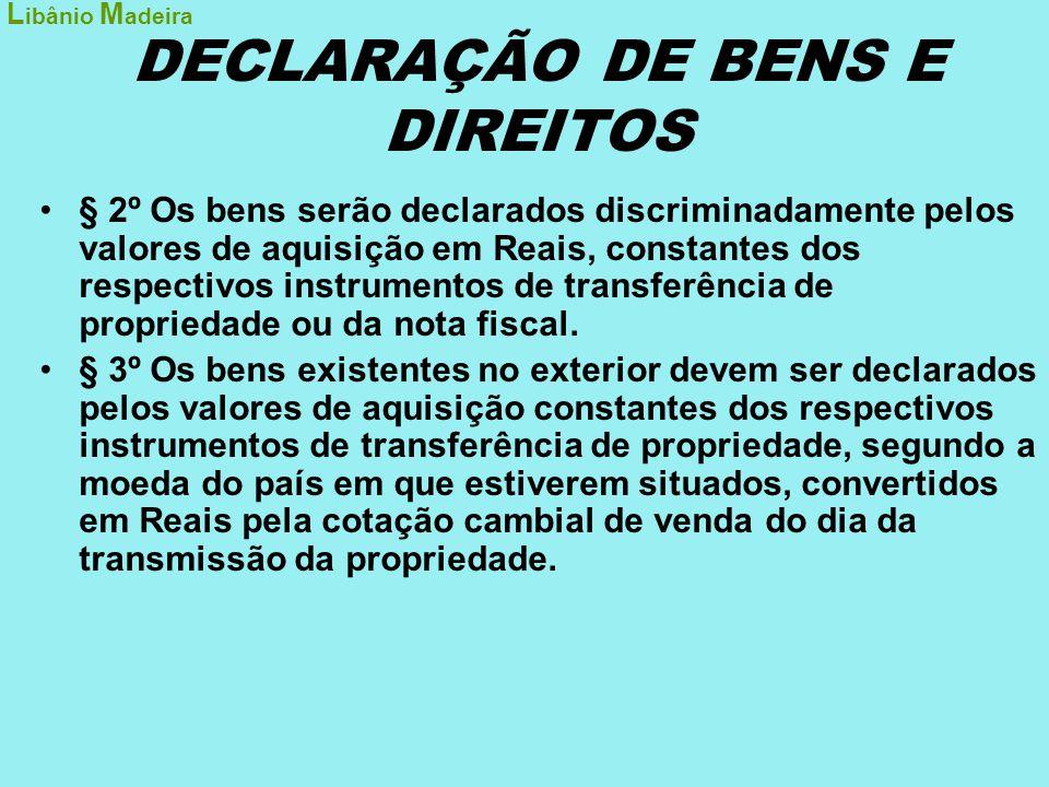 DECLARAÇÃO DE BENS E DIREITOS •§ 2º Os bens serão declarados discriminadamente pelos valores de aquisição em Reais, constantes dos respectivos instrum
