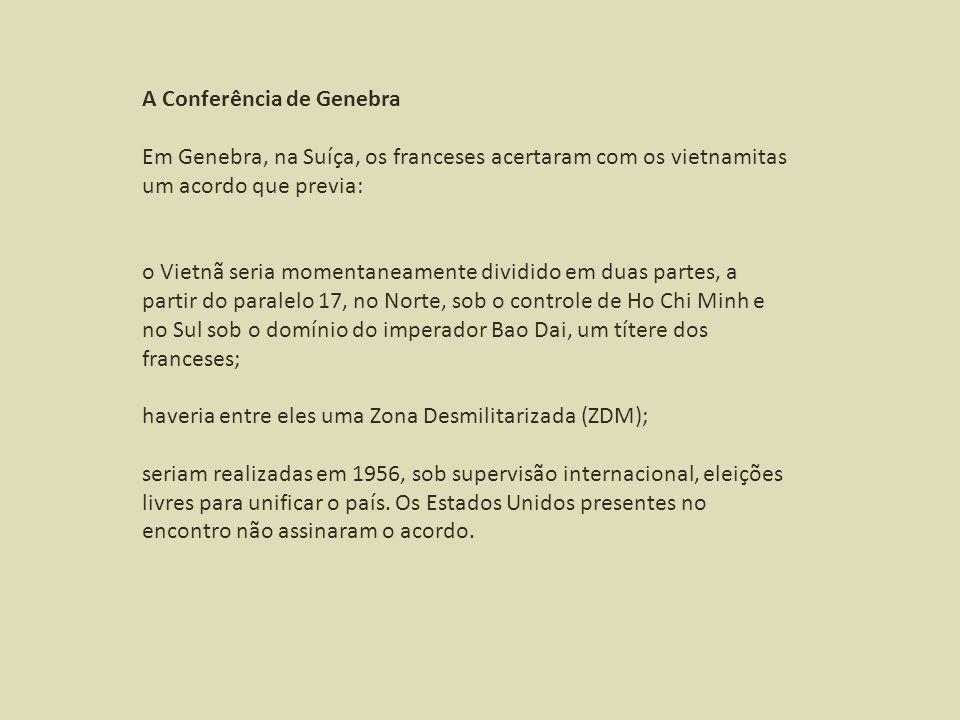 A Conferência de Genebra Em Genebra, na Suíça, os franceses acertaram com os vietnamitas um acordo que previa: o Vietnã seria momentaneamente dividido em duas partes, a partir do paralelo 17, no Norte, sob o controle de Ho Chi Minh e no Sul sob o domínio do imperador Bao Dai, um títere dos franceses; haveria entre eles uma Zona Desmilitarizada (ZDM); seriam realizadas em 1956, sob supervisão internacional, eleições livres para unificar o país.