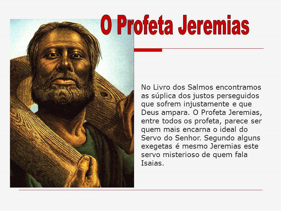 No Livro dos Salmos encontramos as súplica dos justos perseguidos que sofrem injustamente e que Deus ampara. O Profeta Jeremias, entre todos os profet