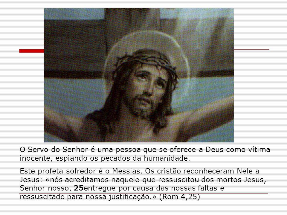 O Servo do Senhor é uma pessoa que se oferece a Deus como vítima inocente, espiando os pecados da humanidade. Este profeta sofredor é o Messias. Os cr