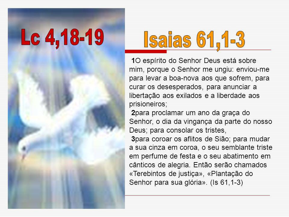 1O espírito do Senhor Deus está sobre mim, porque o Senhor me ungiu: enviou-me para levar a boa-nova aos que sofrem, para curar os desesperados, para