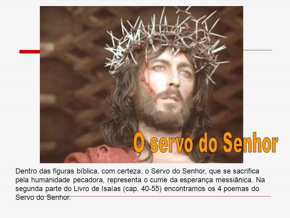 Dentro das figuras bíblica, com certeza, o Servo do Senhor, que se sacrifica pela humanidade pecadora, representa o cume da esperança messiânica. Na s