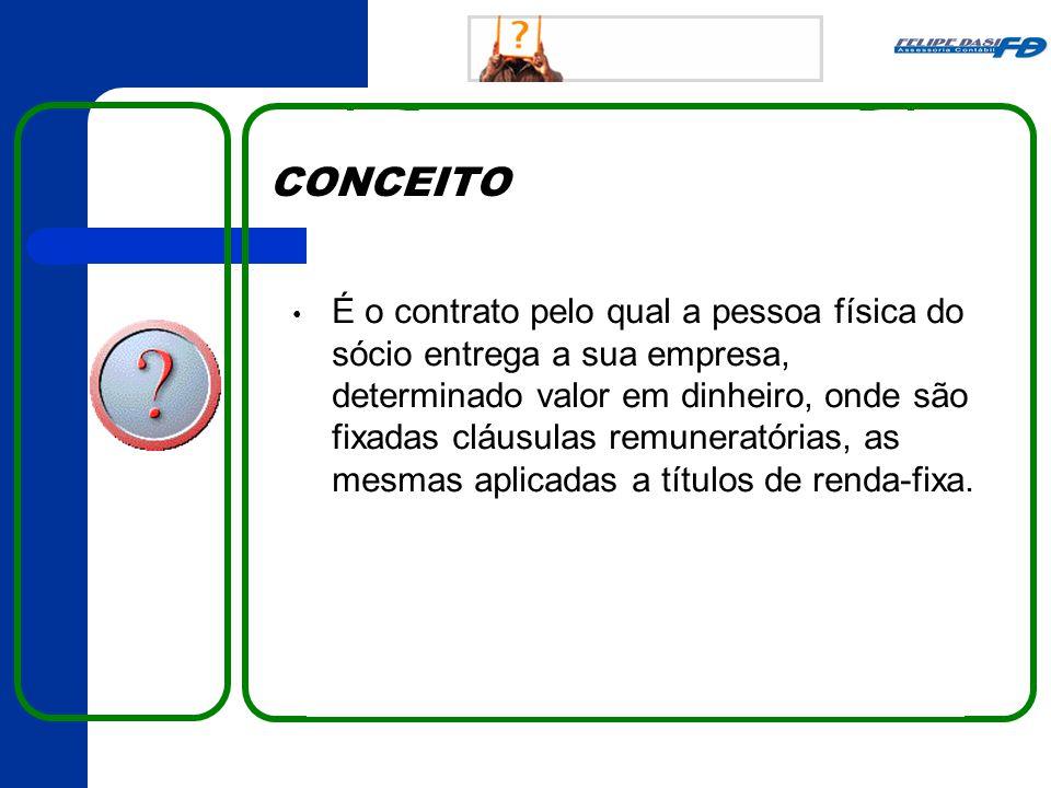 CONCEITO • É o contrato pelo qual a pessoa física do sócio entrega a sua empresa, determinado valor em dinheiro, onde são fixadas cláusulas remuneratórias, as mesmas aplicadas a títulos de renda-fixa.