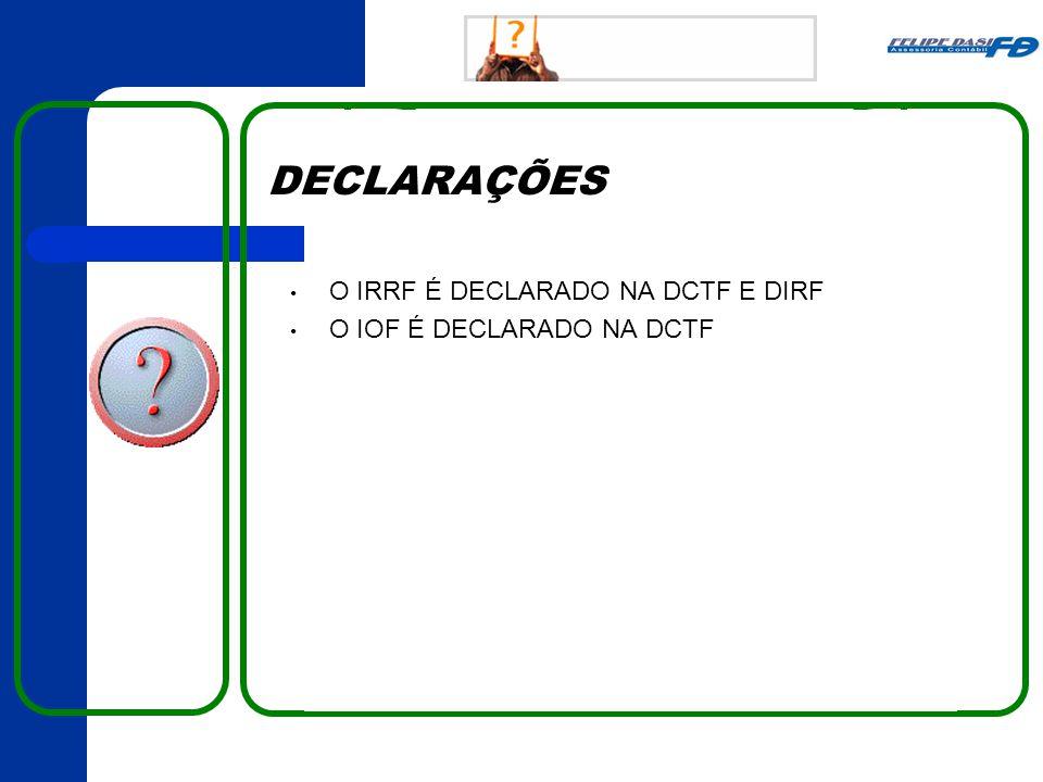 DECLARAÇÕES • O IRRF É DECLARADO NA DCTF E DIRF • O IOF É DECLARADO NA DCTF