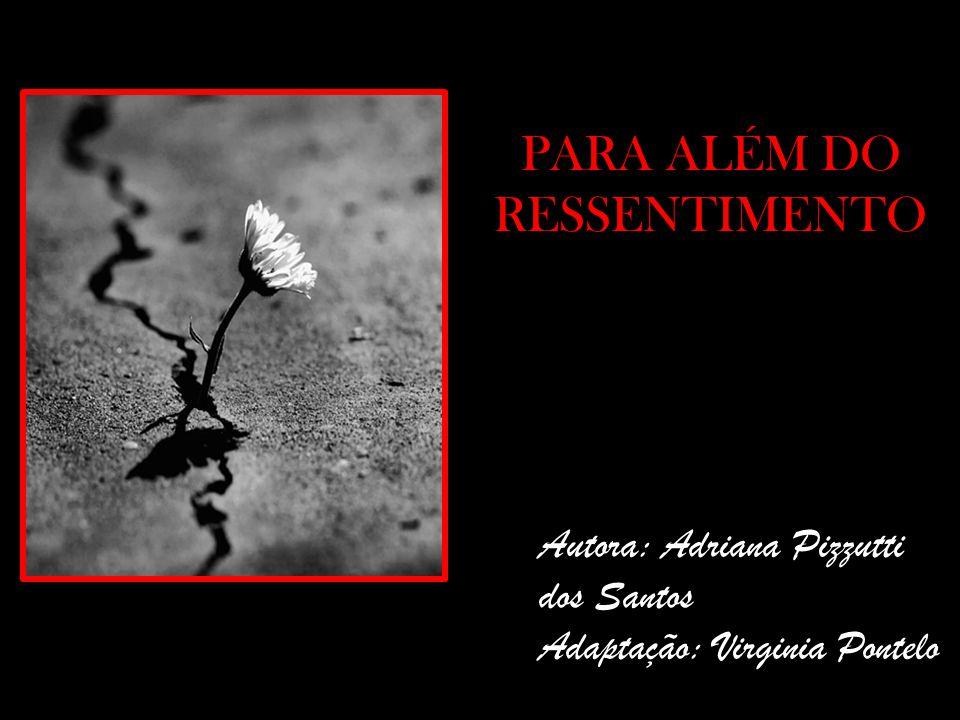 PARA ALÉM DO RESSENTIMENTO Autora: Adriana Pizzutti dos Santos Adaptação: Virginia Pontelo
