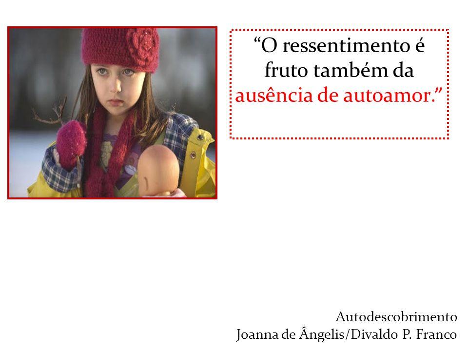 """""""O ressentimento é fruto também da ausência de autoamor."""" Autodescobrimento Joanna de Ângelis/Divaldo P. Franco"""