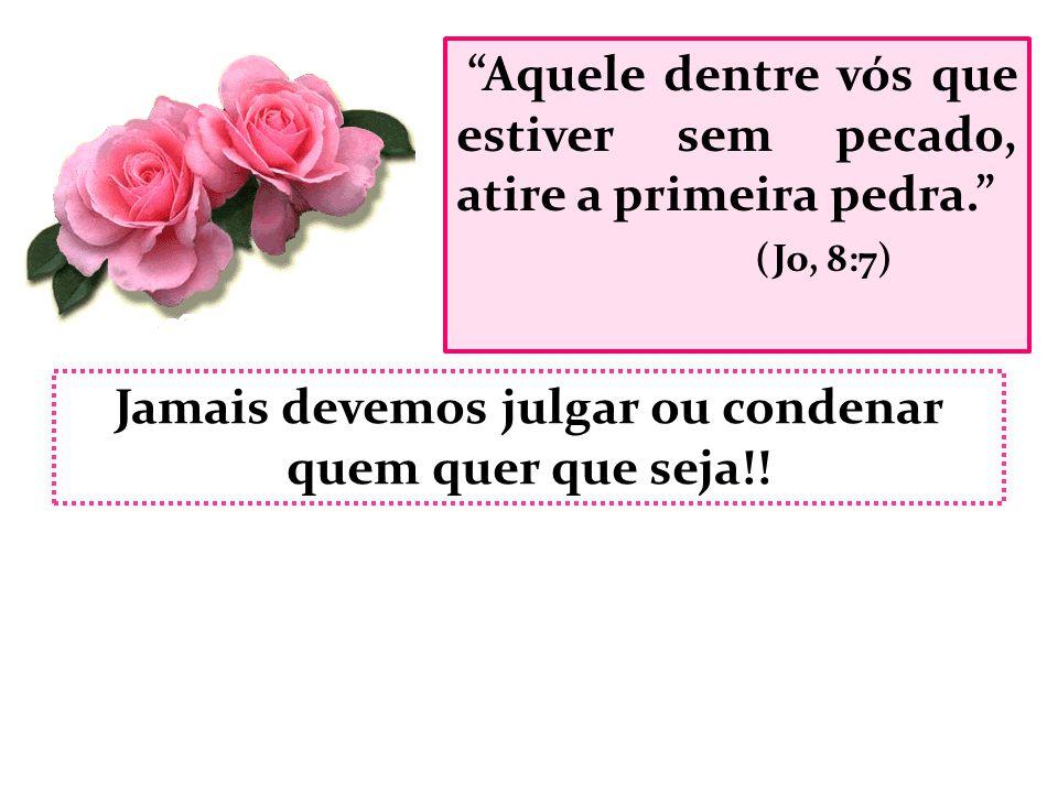 """""""Aquele dentre vós que estiver sem pecado, atire a primeira pedra."""" (Jo, 8:7) Jamais devemos julgar ou condenar quem quer que seja!!"""