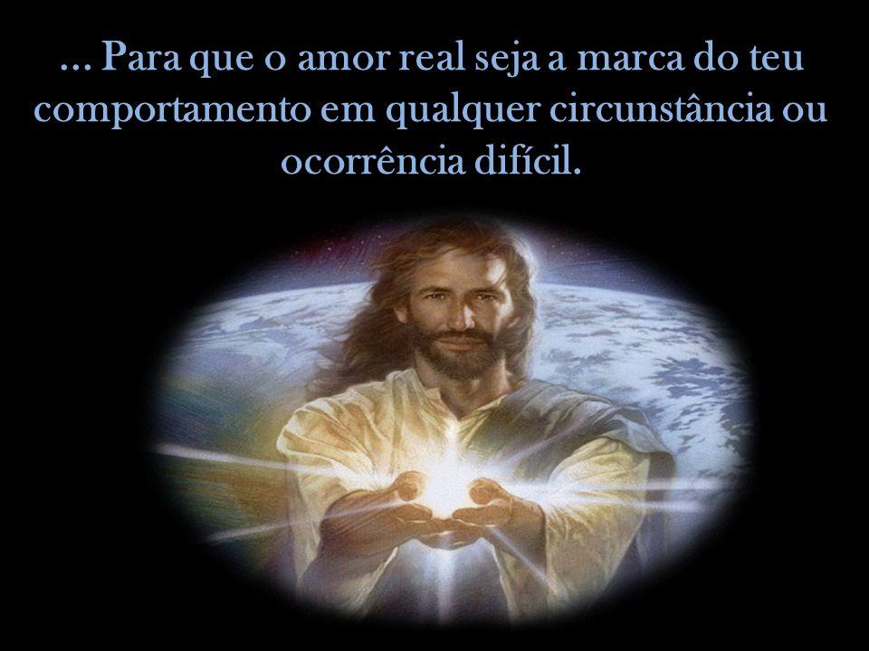 ... Para que o amor real seja a marca do teu comportamento em qualquer circunstância ou ocorrência difícil.