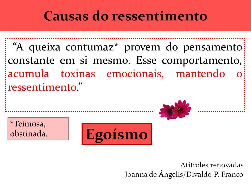 """Causas do ressentimento """"A queixa contumaz* provem do pensamento constante em si mesmo. Esse comportamento, acumula toxinas emocionais, mantendo o res"""