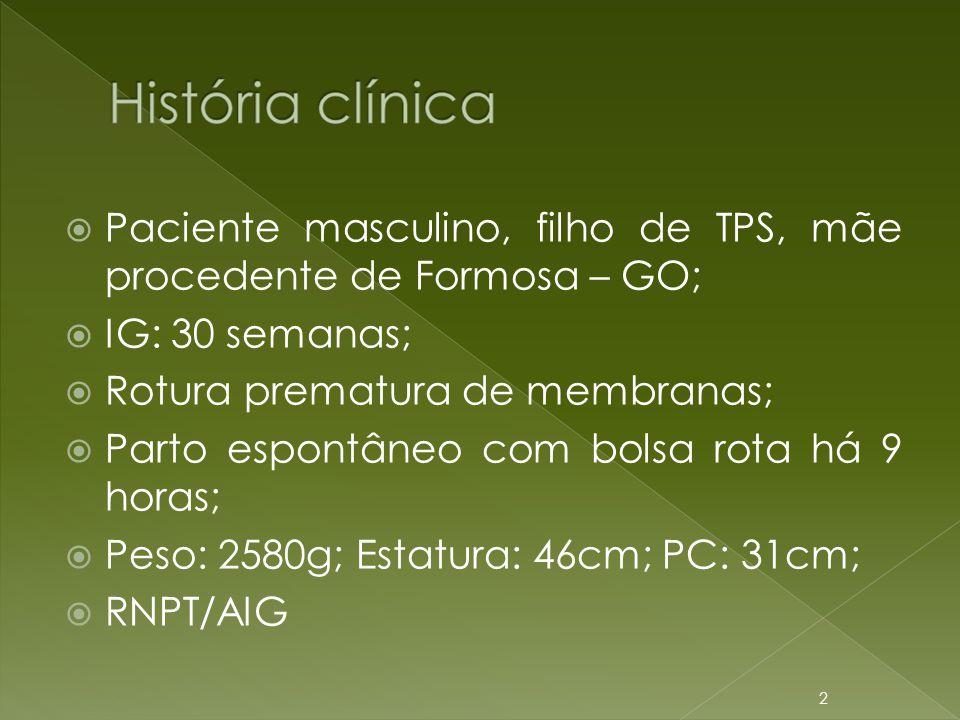  Paciente masculino, filho de TPS, mãe procedente de Formosa – GO;  IG: 30 semanas;  Rotura prematura de membranas;  Parto espontâneo com bolsa ro