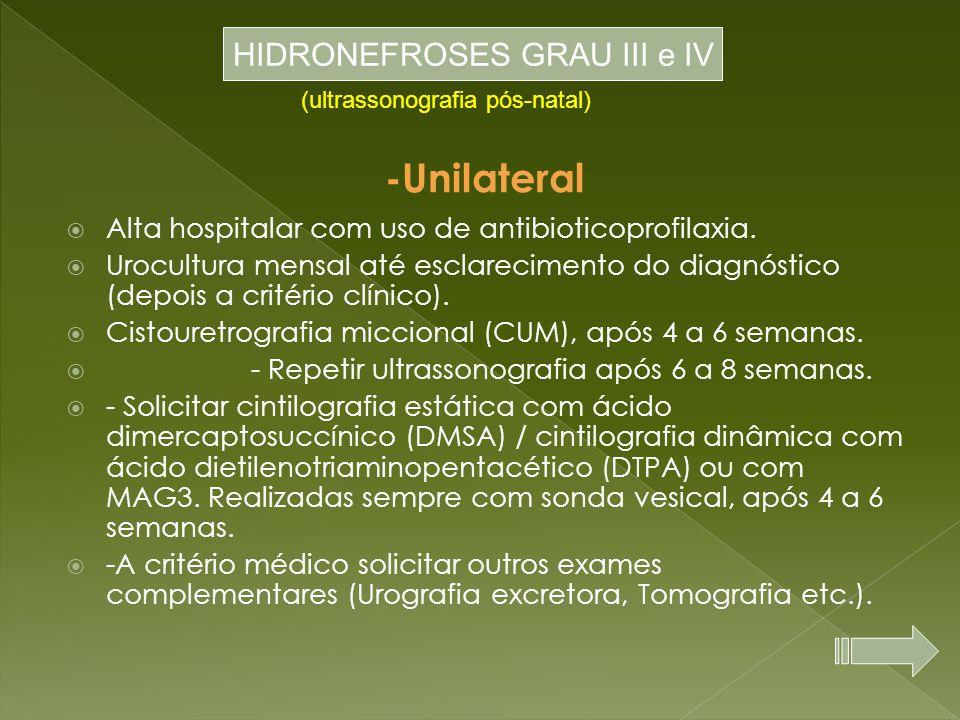 -Unilateral  Alta hospitalar com uso de antibioticoprofilaxia.  Urocultura mensal até esclarecimento do diagnóstico (depois a critério clínico).  C