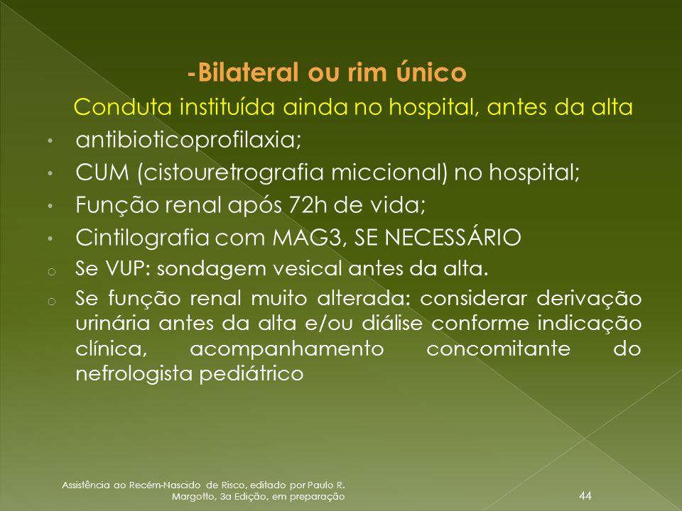 -Bilateral ou rim único Conduta instituída ainda no hospital, antes da alta • antibioticoprofilaxia; • CUM (cistouretrografia miccional) no hospital;