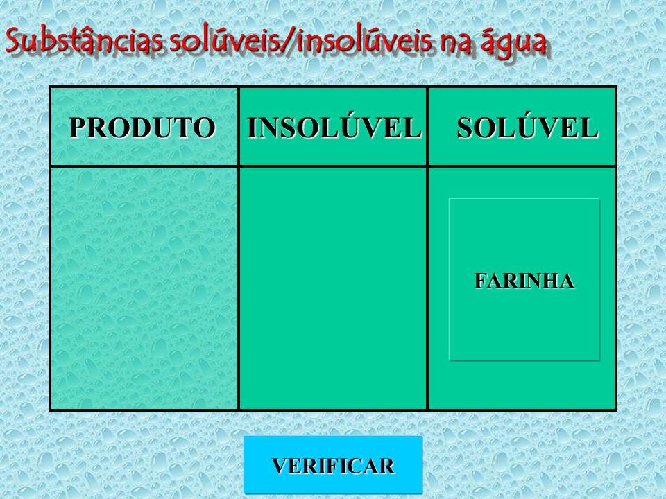 Substâncias solúveis/insolúveis na água PRODUTOINSOLÚVELSOLÚVEL VERIFICAR FARINHA