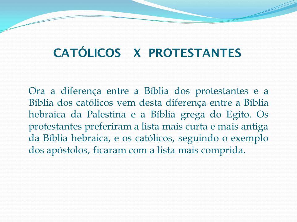 Ora a diferença entre a Bíblia dos protestantes e a Bíblia dos católicos vem desta diferença entre a Bíblia hebraica da Palestina e a Bíblia grega do Egito.