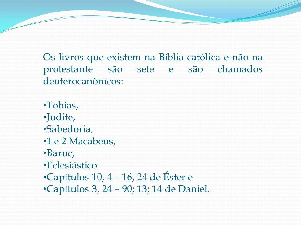 Os livros que existem na Bíblia católica e não na protestante são sete e são chamados deuterocanônicos: • Tobias, • Judite, • Sabedoria, • 1 e 2 Macabeus, • Baruc, • Eclesiástico • Capítulos 10, 4 – 16, 24 de Éster e • Capítulos 3, 24 – 90; 13; 14 de Daniel.