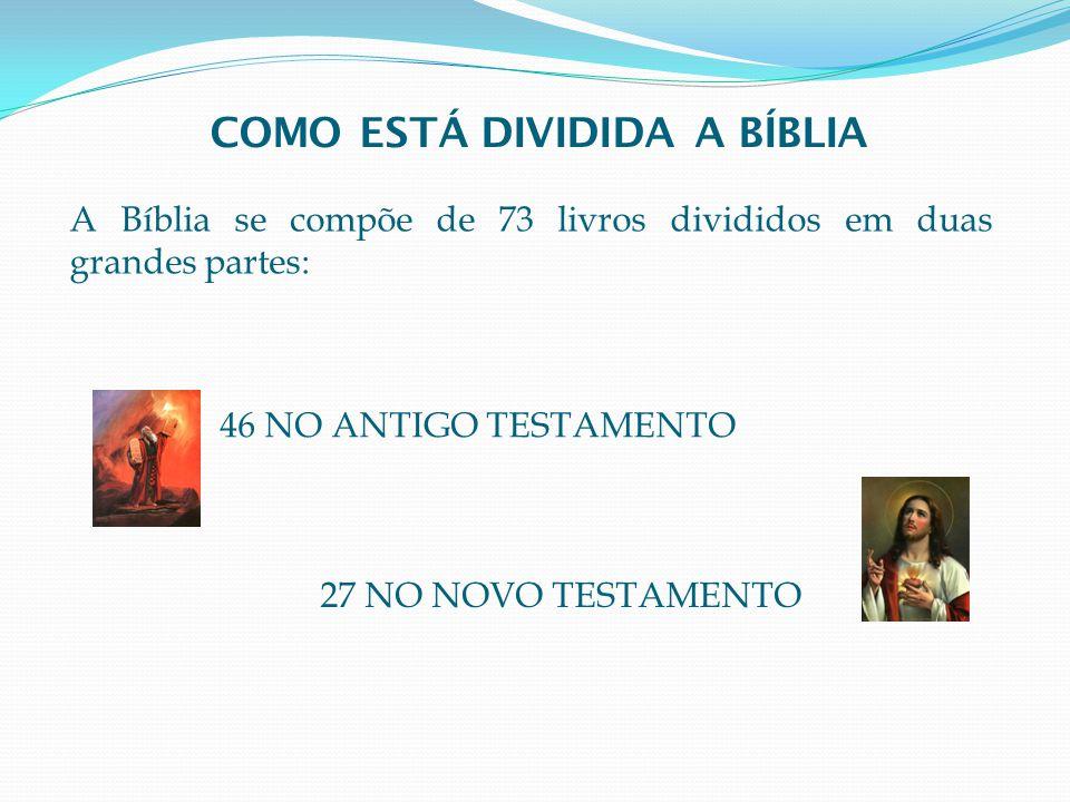A Bíblia se compõe de 73 livros divididos em duas grandes partes: 46 NO ANTIGO TESTAMENTO 27 NO NOVO TESTAMENTO COMO ESTÁ DIVIDIDA A BÍBLIA