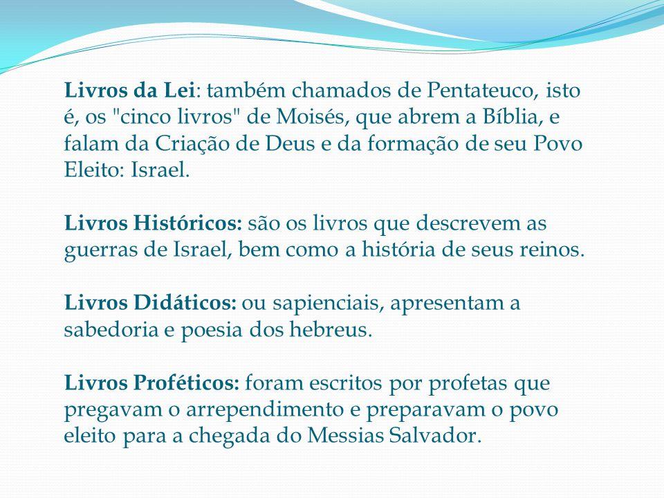 Livros da Lei : também chamados de Pentateuco, isto é, os cinco livros de Moisés, que abrem a Bíblia, e falam da Criação de Deus e da formação de seu Povo Eleito: Israel.