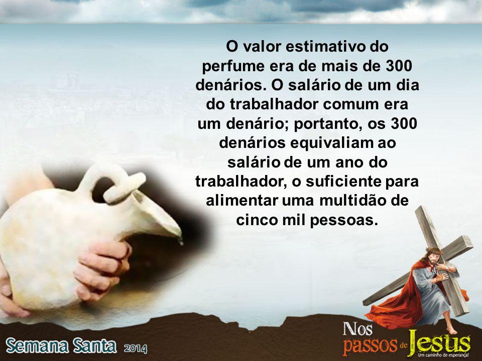 O valor estimativo do perfume era de mais de 300 denários. O salário de um dia do trabalhador comum era um denário; portanto, os 300 denários equivali