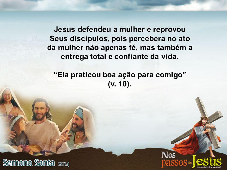"""Jesus defendeu a mulher e reprovou Seus discípulos, pois percebera no ato da mulher não apenas fé, mas também a entrega total e confiante da vida. """"El"""