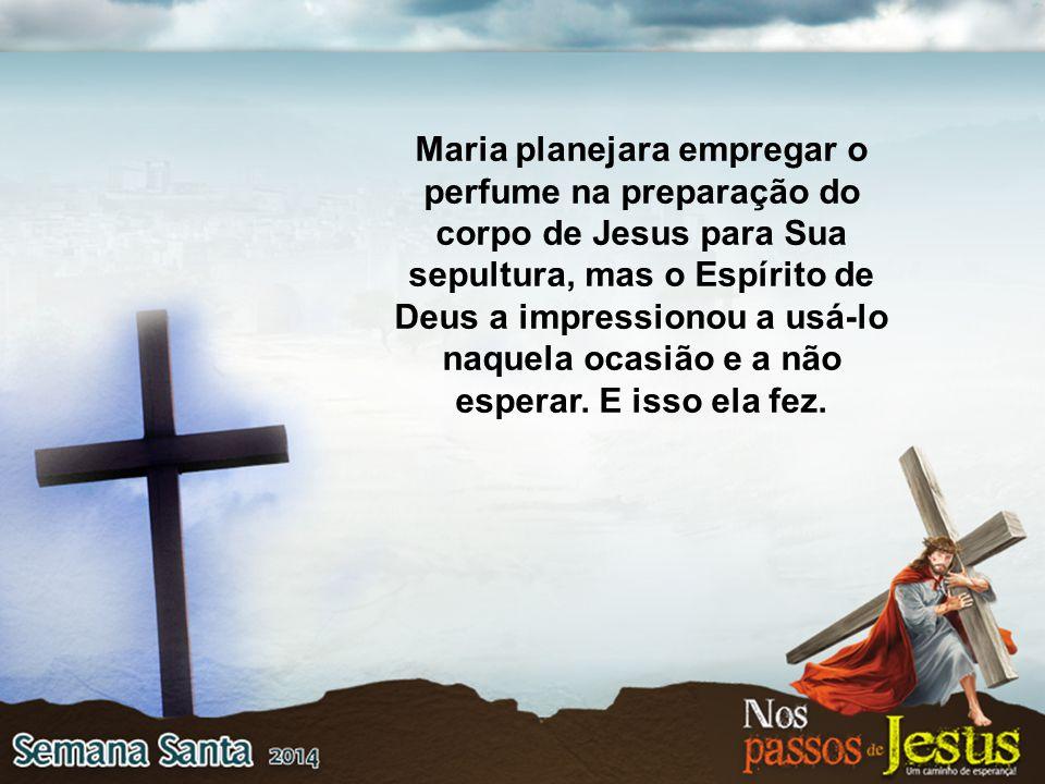 Maria planejara empregar o perfume na preparação do corpo de Jesus para Sua sepultura, mas o Espírito de Deus a impressionou a usá-lo naquela ocasião