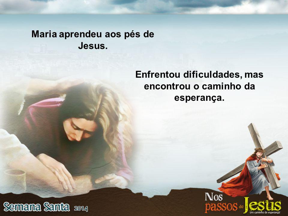 Enfrentou dificuldades, mas encontrou o caminho da esperança. Maria aprendeu aos pés de Jesus.