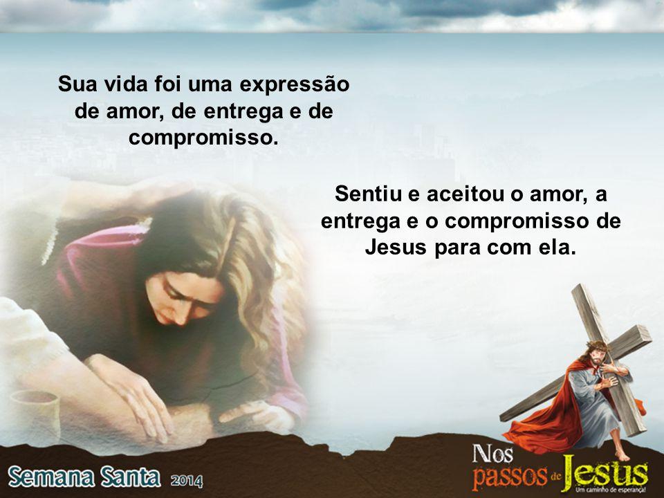 Sentiu e aceitou o amor, a entrega e o compromisso de Jesus para com ela. Sua vida foi uma expressão de amor, de entrega e de compromisso.