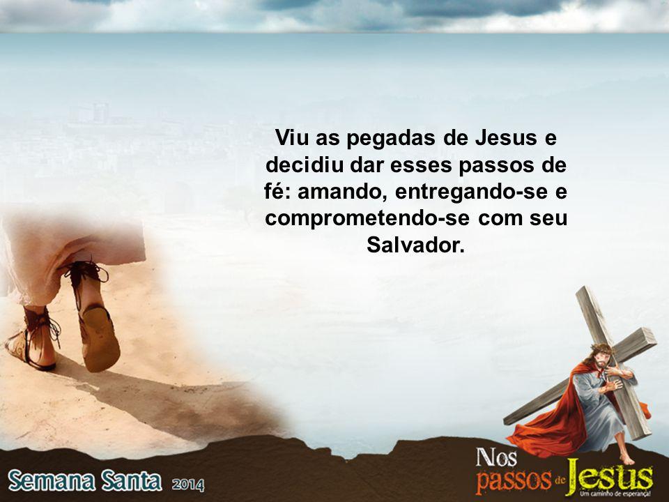 Viu as pegadas de Jesus e decidiu dar esses passos de fé: amando, entregando-se e comprometendo-se com seu Salvador.