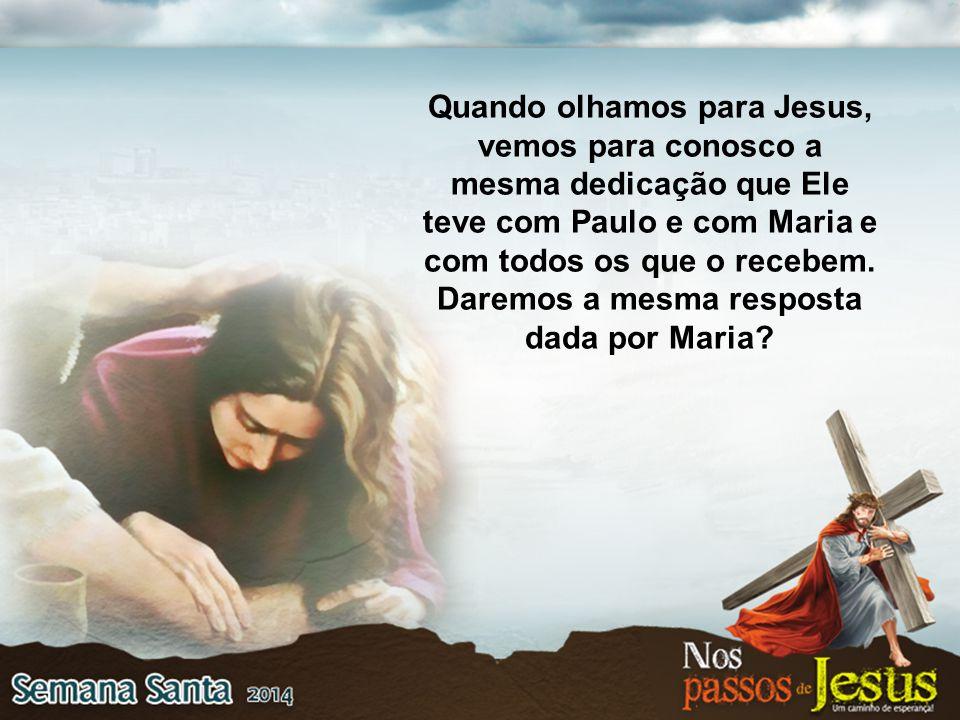 Quando olhamos para Jesus, vemos para conosco a mesma dedicação que Ele teve com Paulo e com Maria e com todos os que o recebem. Daremos a mesma respo