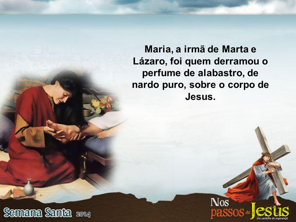 Maria, a irmã de Marta e Lázaro, foi quem derramou o perfume de alabastro, de nardo puro, sobre o corpo de Jesus.