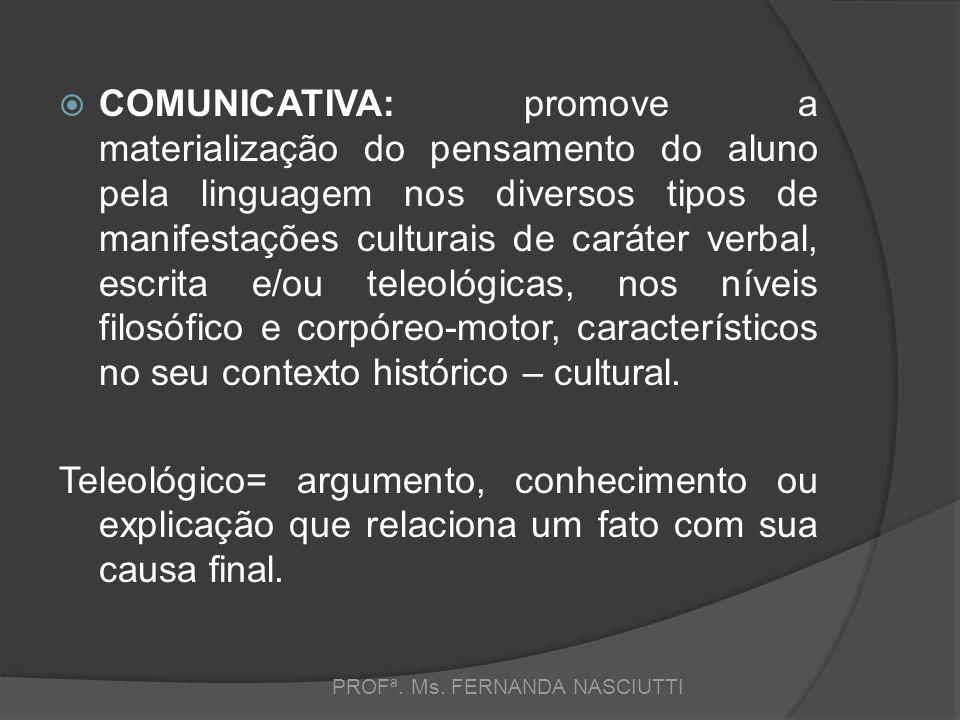  COMUNICATIVA: promove a materialização do pensamento do aluno pela linguagem nos diversos tipos de manifestações culturais de caráter verbal, escrita e/ou teleológicas, nos níveis filosófico e corpóreo-motor, característicos no seu contexto histórico – cultural.