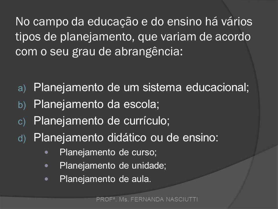 No campo da educação e do ensino há vários tipos de planejamento, que variam de acordo com o seu grau de abrangência: a) Planejamento de um sistema educacional; b) Planejamento da escola; c) Planejamento de currículo; d) Planejamento didático ou de ensino:  Planejamento de curso;  Planejamento de unidade;  Planejamento de aula.