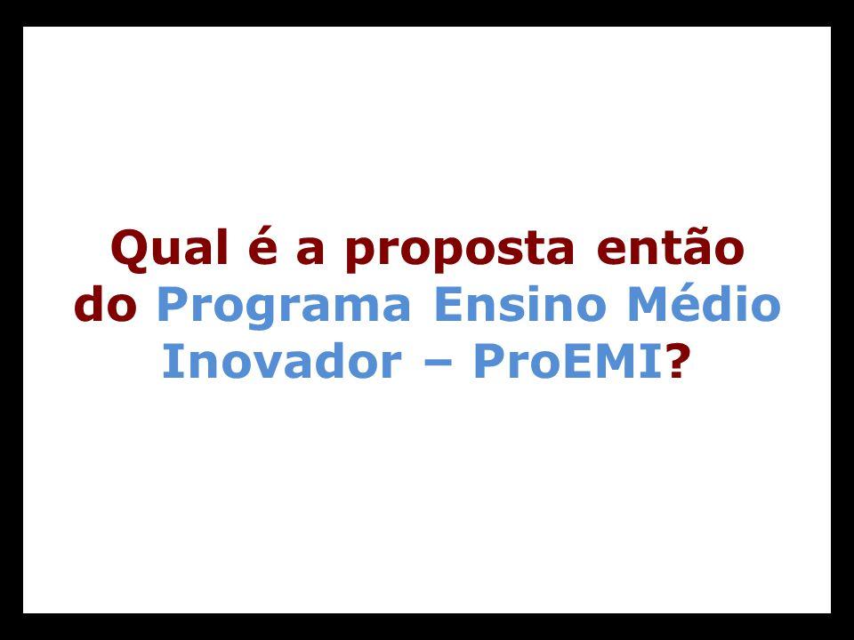 Qual é a proposta então do Programa Ensino Médio Inovador – ProEMI?
